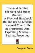 Diamond Drilling for Gold and Other Minerals: A Practical Handbook on the Use of Modern Diamond Core Drills in Prospecting and Exploiting Mineral-Bear