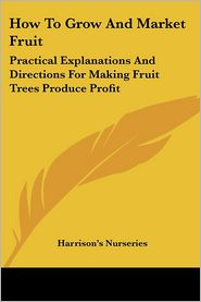 How to Grow and Market Fruit: Practical Explanations and Directions for Making Fruit Trees Produce Profit - Nurseries Harrison's Nurseries