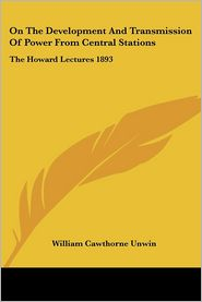 On the Development and Transmission of Power from Central Stations: The Howard Lectures 1893 - William Cawthorne Unwin