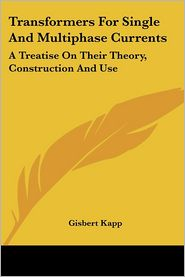 Transformers for Single and Multiphase Currents: A Treatise on Their Theory, Construction and Use - Gisbert Kapp