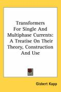 Transformers for Single and Multiphase Currents: A Treatise on Their Theory, Construction and Use
