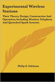 Experimental Wireless Stations: Their Theory, Design, Construction and Operation; Including Wireless Telephony and Quenched Spark Systems - Philip E. Edelman