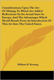 Considerations upon the Art of Mining; To Which Are Added Reflections on Its Actual State in Europe, and the Advantages Which Would Result from an Int - William Hypolitus Keating