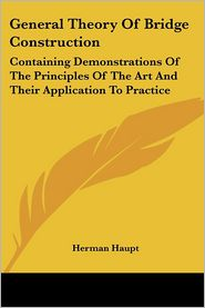 General Theory of Bridge Construction: Containing Demonstrations of the Principles of the Art and Their Application to Practice - Herman Haupt