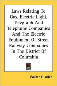 Laws Relating to Gas, Electric Light, Telegraph and Telephone Companies and the Electric Equipment of Street Railway Companies in the District of Colu - Walter C. Allen