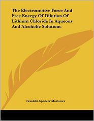 Electromotive Force and Free Energy of Dilution of Lithium Chloride in Aqueous and Alcoholic Solutions - Franklin Spencer Mortimer