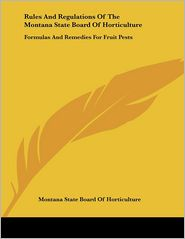 Rules and Regulations of the Montana State Board of Horticulture: Formulas and Remedies for Fruit Pests - Sta Montana State Board of Horticulture