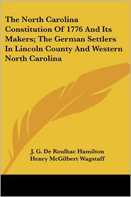 North Carolina Constitution of 1776 and Its Makers; The German Settlers in Lincoln County and Western North Carolin - J.G. de Roulhac Hamilton (Editor), Henry McGilbert Wagstaff (Editor)