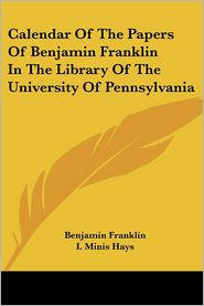 Calendar Of The Papers Of Benjamin Franklin In The Library Of The University Of Pennsylvania - Benjamin Franklin, I. Minis Hays (Editor)
