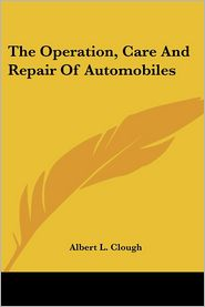 Operation, Care and Repair of Automobiles - Albert L. Clough (Editor)