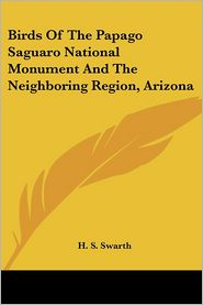Birds of the Papago Saguaro National Monument and the Neighboring Region, Arizon - H.S. Swarth