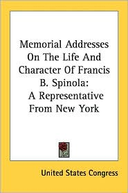Memorial Addresses on the Life and Character of Francis B Spinol: A Representative from New York - United States Congress