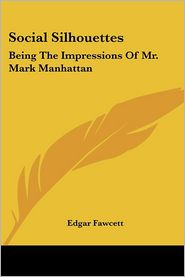 Social Silhouettes: Being the Impressions of Mr. Mark Manhattan - Edgar Fawcett