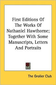 First Editions of the Works of Nathaniel Hawthorne; Together with Some Manuscripts, Letters and Portraits - Grolier Club The Grolier Club