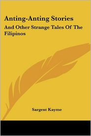 Anting-Anting Stories: And Other Strange Tales of the Filipinos - Sargent Kayme