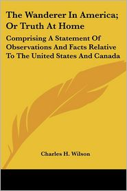 Wanderer in America; Or Truth at Home: Comprising a Statement of Observations and Facts Relative to the United States and Canada - Charles H. Wilson