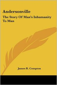 Andersonville: The Story of Man's Inhumanity to Man - James R. Compton