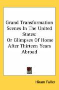 Grand Transformation Scenes in the United States: Or Glimpses of Home After Thirteen Years Abroad