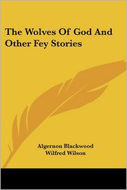 The Wolves of God and Other Fey Stories - Algernon Blackwood, Wilfred Wilson