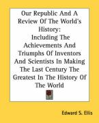 Our Republic and a Review of the World's History: Including the Achievements and Triumphs of Inventors and Scientists in Making the Last Century the G