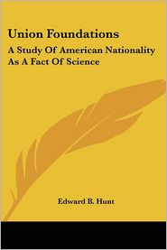 Union Foundations: A Study of American Nationality as a Fact of Science - Edward B. Hunt