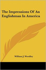 Impressions of an Englishman in Americ - William J. Woodley