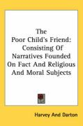 The Poor Child's Friend: Consisting of Narratives Founded on Fact and Religious and Moral Subjects