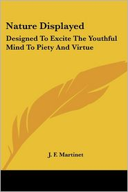 Nature Displayed: Designed to Excite the Youthful Mind to Piety and Virtue - J.F. Martinet