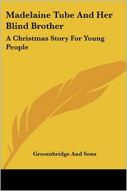 Madelaine Tube and Her Blind Brother: A Christmas Story for Young People - Groombridge & Sons Publishing, Groombridge and Sons