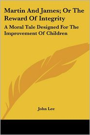 Martin and James; Or the Reward of Integrity: A Moral Tale Designed for the Improvement of Children - John Lee
