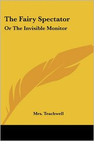 Fairy Spectator: Or the Invisible Monitor - Mrs Teachwell