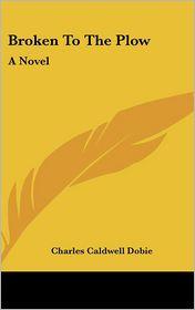 Broken To The Plow - Charles Caldwell Dobie