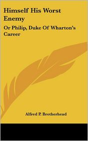 Himself His Worst Enemy: Or Philip, Duke of Wharton's Career - Alfred P. Brotherhead