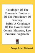 Catalogue of the Economic Products of the Presidency of Bombay: Being a Catalogue of the Government Central Museum, Raw Produce, Vegetable