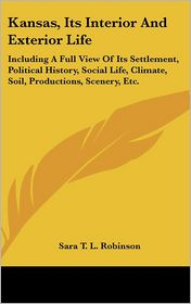 Kansas, Its Interior and Exterior Life: Including a Full View of Its Settlement, Political History, Social Life, Climate, Soil, Productions, Scenery, - Sara Tappan Lawrence Robinson