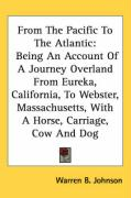 From the Pacific to the Atlantic: Being an Account of a Journey Overland from Eureka, California, to Webster, Massachusetts, with a Horse, Carriage, C