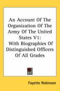 An Account of the Organization of the Army of the United States V1: With Biographies of Distinguished Officers of All Grades
