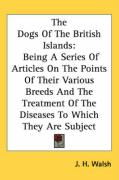 The Dogs of the British Islands: Being a Series of Articles on the Points of Their Various Breeds and the Treatment of the Diseases to Which They Are