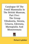 Catalogue of the Fossil Mammalia in the British Museum, Part Five: The Group Tillodontia, Sirenia, Cetacea, Edentata, Marsupialia and Monotremata