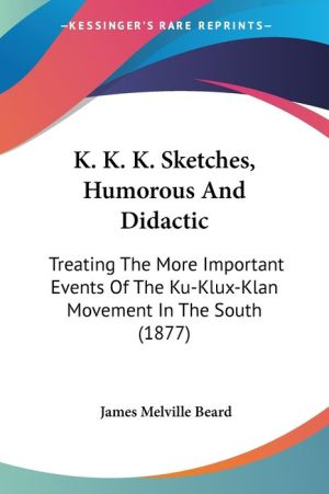 K.K.K. Sketches, Humorous And Didactic - James Melville Beard