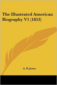 The Illustrated American Biography V1 - A.D. Jones