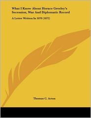What I Know about Horace Greeley's Secession, War and Diplomatic Record: A Letter Written in 1870 (1872) - Thomas C. Acton