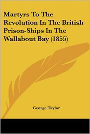 Martyrs to the Revolution in the British Prison-Ships in the Wallabout Bay - George Taylor