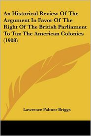 Historical Review of the Argument in Favor of the Right of the British Parliament to Tax the American Colonies - Lawrence Palmer Briggs