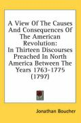 A  View of the Causes and Consequences of the American Revolution: In Thirteen Discourses Preached in North America Between the Years 1763-1775 (1797