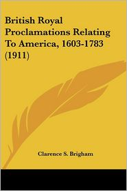 British Royal Proclamations Relating To America, 1603-1783 (1911) - Clarence S. Brigham (Editor)