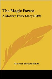 Magic Forest: A Modern Fairy Story (1903) - Stewart Edward White
