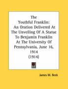 The Youthful Franklin: An Oration Delivered at the Unveiling of a Statue to Benjamin Franklin at the University of Pennsylvania, June 16, 191