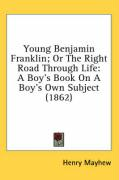 Young Benjamin Franklin; Or the Right Road Through Life: A Boy's Book on a Boy's Own Subject (1862)