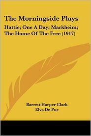 Morningside Plays: Hattie; One a Day; Markheim; The Home of the Free (1917) - Elva De Pue, Caroline Briggs, Barrett Harper Clark (Introduction)